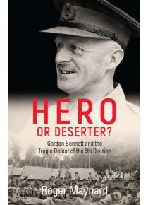 Hero or Deserter Gordon Bennett History of the Fall of Singapore