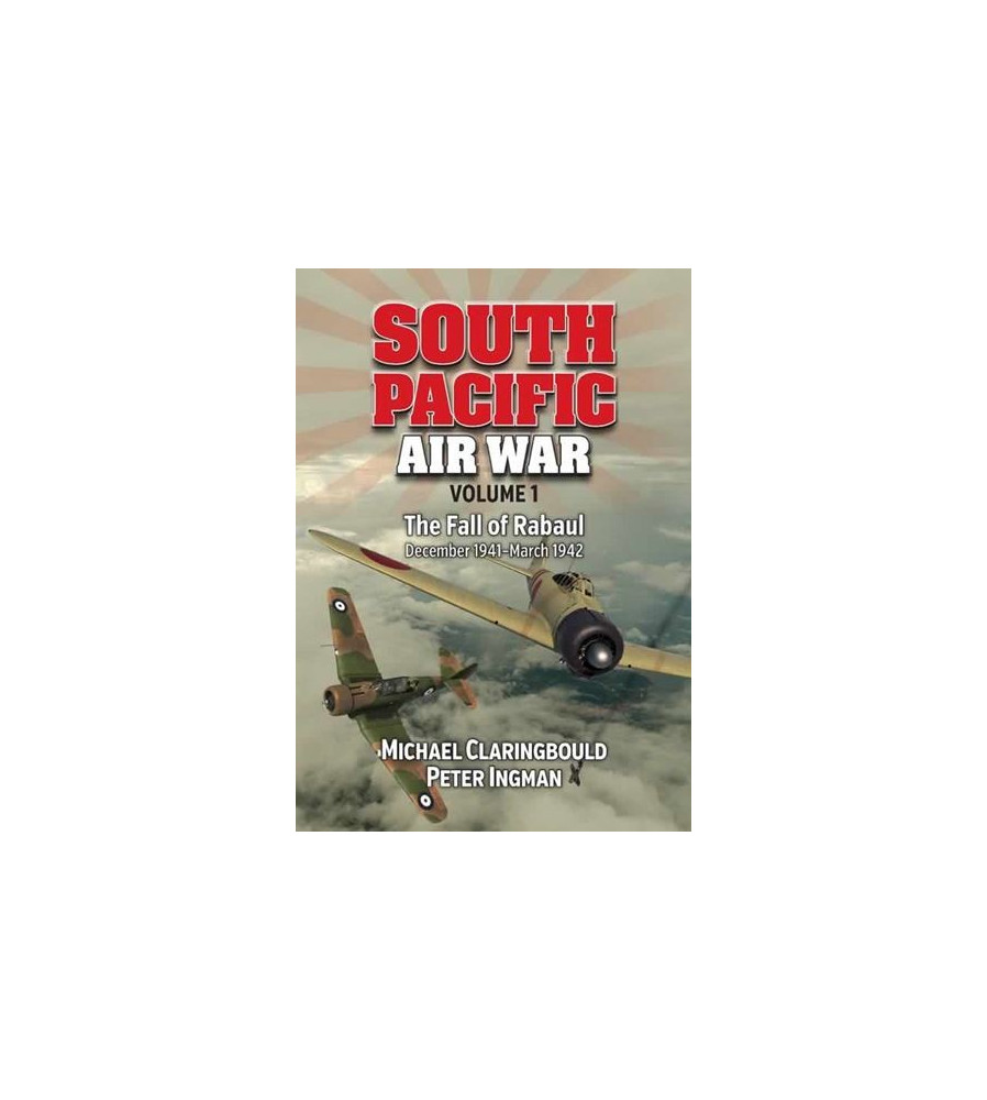 South Pacific Air War Vol 1 The Fall of Rabaul December 1941 - March 1942
