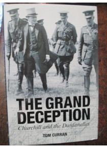 The Grand Deception Churchill and the Dardanelles by Tom Curran