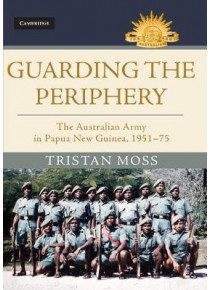 Guarding the Periphery The Australian Army in Papua New Guinea 1951-75