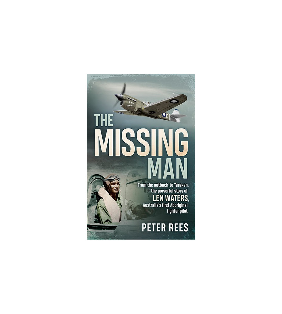 Missing Man From the Outback to Tarakan, the Powerful Story of Len Waters, the RAAF's only WWII Aboriginal Fighter Pilot