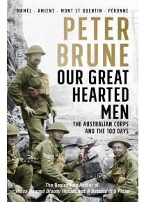 Our Great Hearted Men Australian Corps and the 100 Days Peter Brune