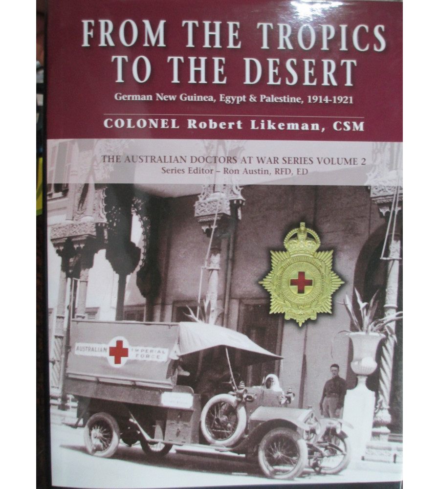 From The Tropics To The Desert – The Australian Doctors At War Series Volume 2 – German New Guinea, Egypt, Palestine Book