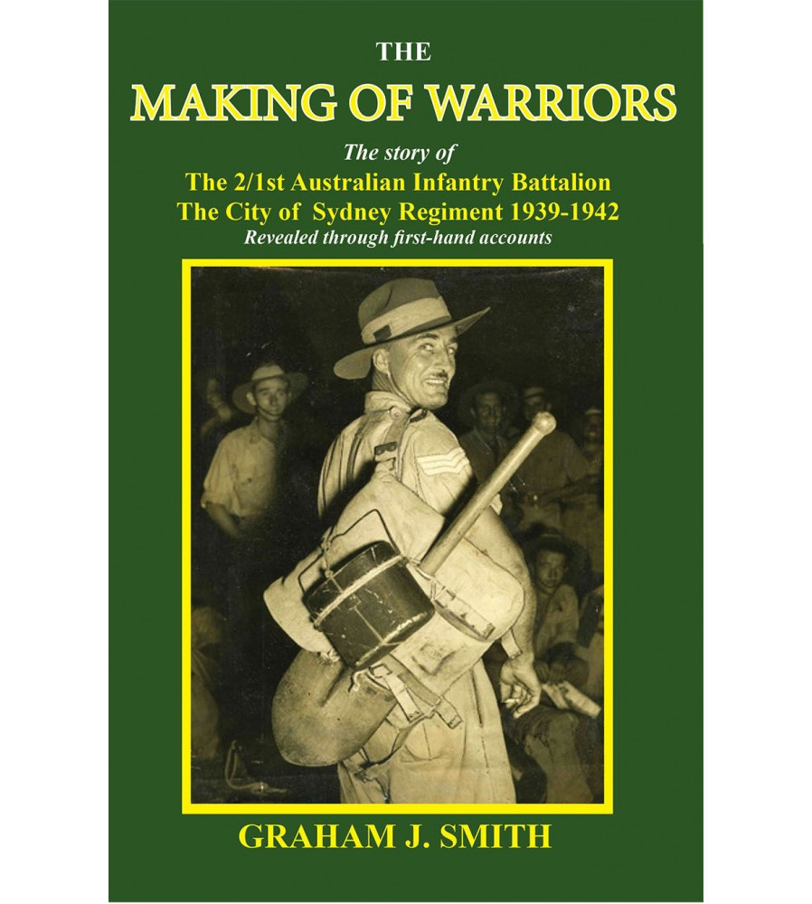 The Making of Warriors: The story of the 2/1st Australian Infantry Battalion 1939-1942