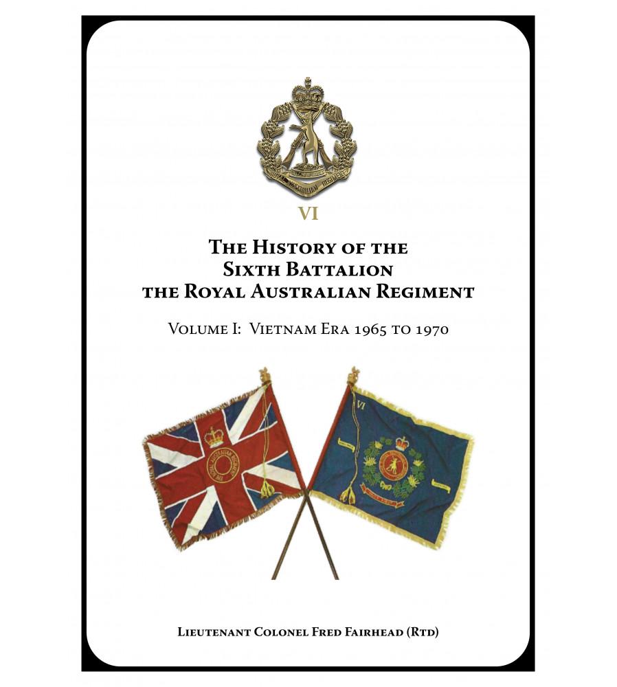 History of the Sixth Battalion Volume One Vietnam Era 1965 to 1970 - 2021 edition