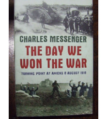 DAY WE WON THE WAR Turning Point At Amiens 8 August 1918 by C. Messenger
